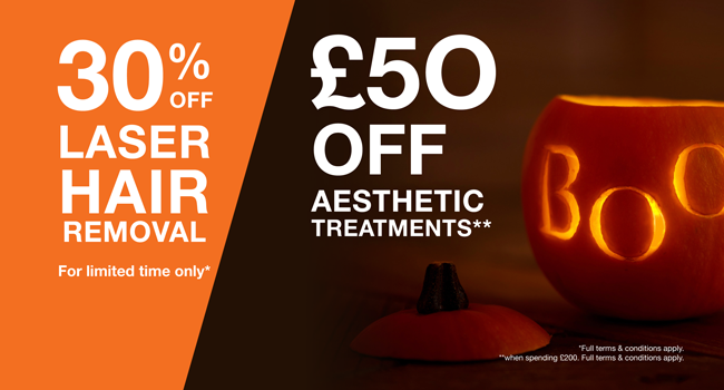 Special Offer Image, Trick or Treat? Definitely TREAT this October with £50 off* Aesthetic Treatments AND We have extended the 30% OFF LASER HAIR REMOVAL TREATMENTS